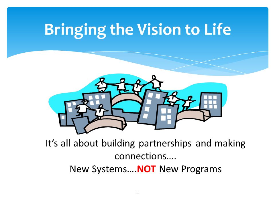 8 Bringing the Vision to Life Its all about building partnerships and making connections….