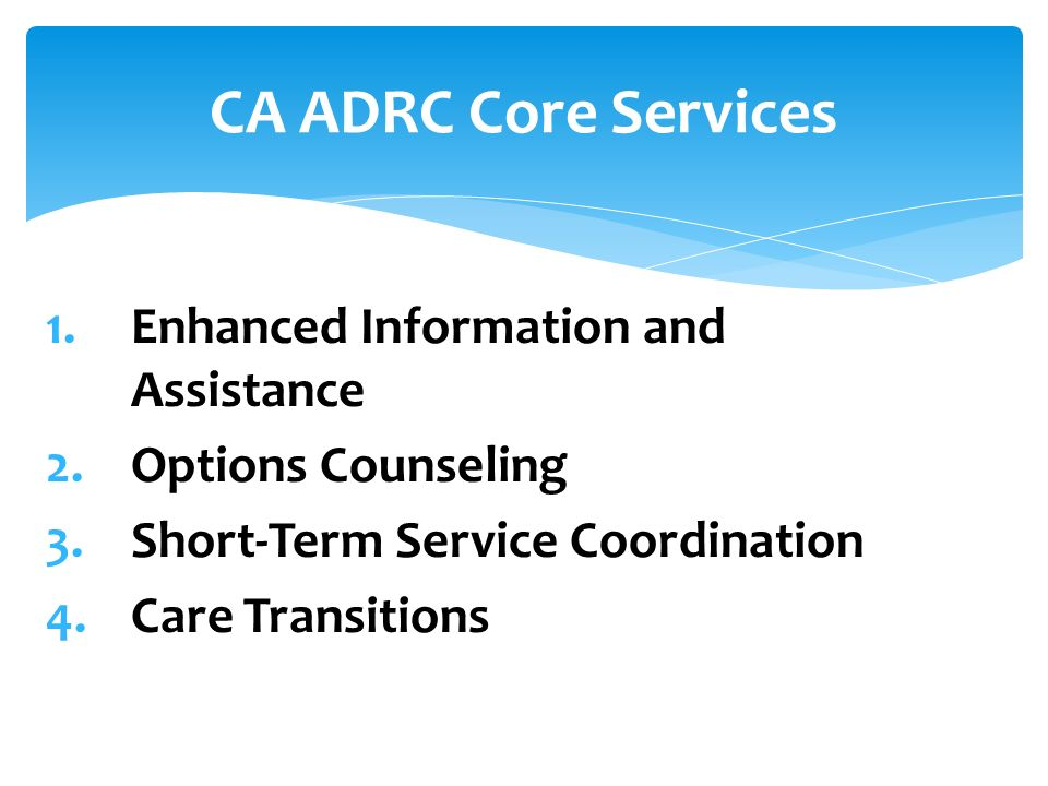 1.Enhanced Information and Assistance 2.Options Counseling 3.Short-Term Service Coordination 4.Care Transitions CA ADRC Core Services