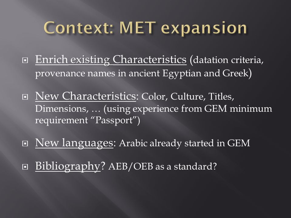 existing Enrich existing Characteristics ( datation criteria, provenance names in ancient Egyptian and Greek ) New Characteristics: Color, Culture, Titles, Dimensions, … (using experience from GEM minimum requirement Passport) New languages: Arabic already started in GEM Bibliography.