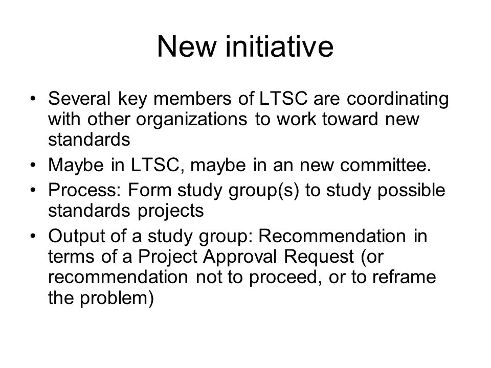 New initiative Several key members of LTSC are coordinating with other organizations to work toward new standards Maybe in LTSC, maybe in an new committee.