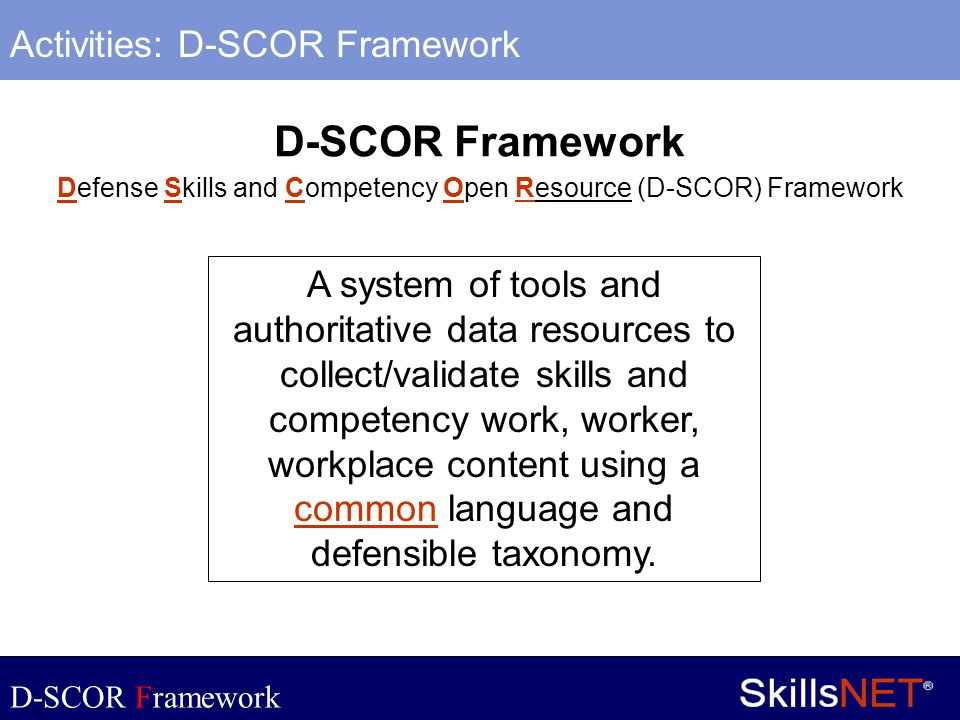 9 Company Confidential Defense Skills and Competency Open Resource (D-SCOR) Framework A system of tools and authoritative data resources to collect/va