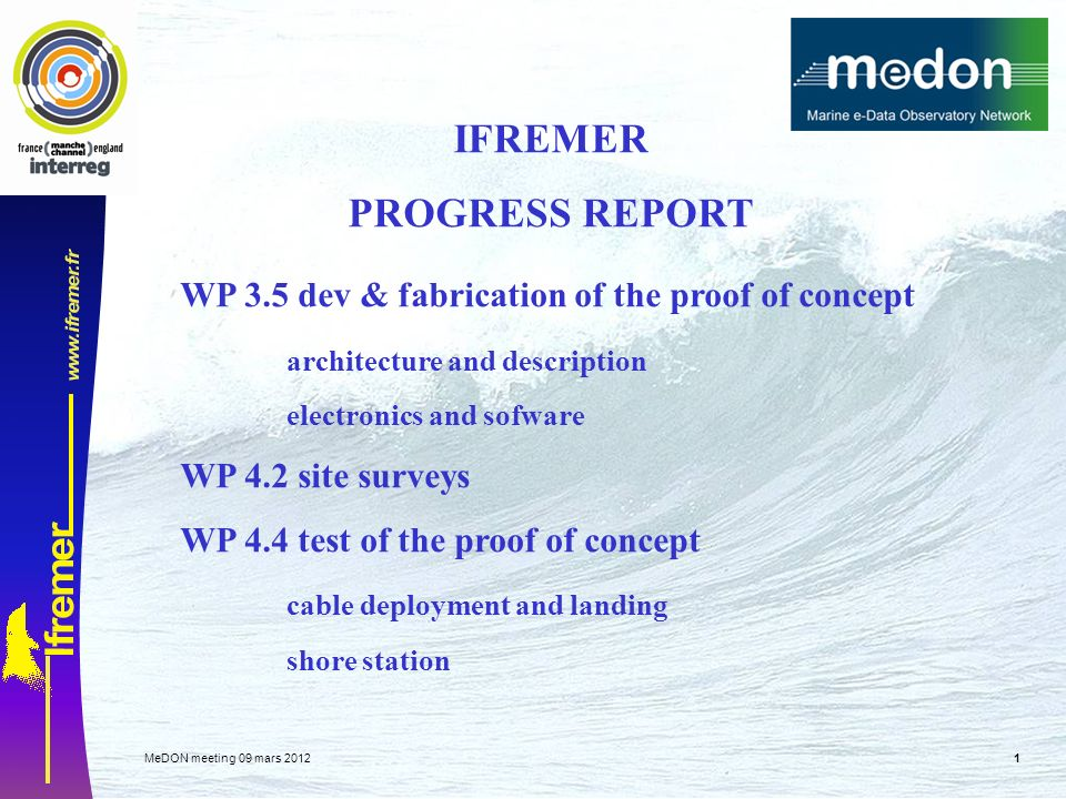 MeDON meeting 09 mars IFREMER PROGRESS REPORT WP 3.5 dev & fabrication of the proof of concept architecture and description electronics and sofware WP 4.2 site surveys WP 4.4 test of the proof of concept cable deployment and landing shore station