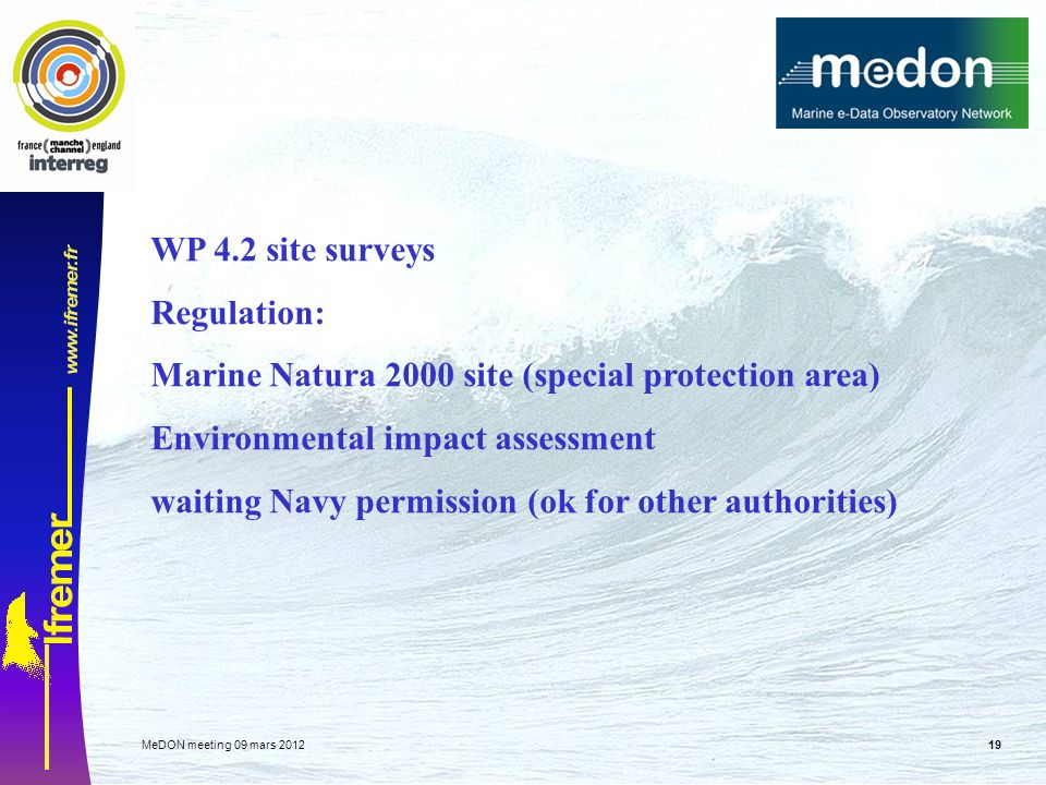MeDON meeting 09 mars WP 4.2 site surveys Regulation: Marine Natura 2000 site (special protection area) Environmental impact assessment waiting Navy permission (ok for other authorities)