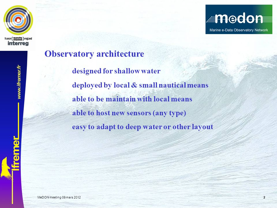 MeDON meeting 09 mars Observatory architecture designed for shallow water deployed by local & small nautical means able to be maintain with local means able to host new sensors (any type) easy to adapt to deep water or other layout