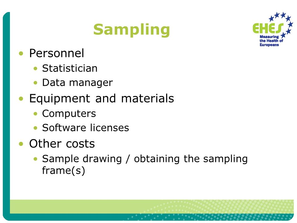 Sampling Personnel Statistician Data manager Equipment and materials Computers Software licenses Other costs Sample drawing / obtaining the sampling frame(s)