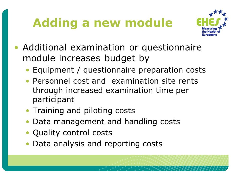 Adding a new module Additional examination or questionnaire module increases budget by Equipment / questionnaire preparation costs Personnel cost and examination site rents through increased examination time per participant Training and piloting costs Data management and handling costs Quality control costs Data analysis and reporting costs