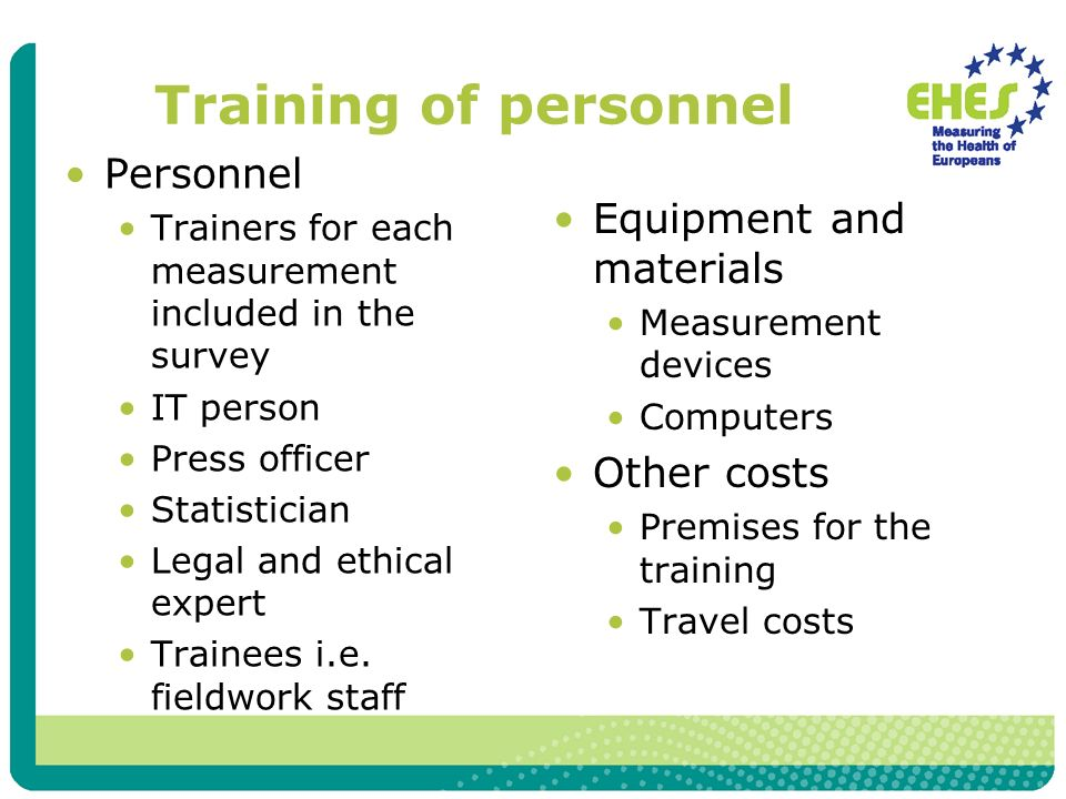 Training of personnel Personnel Trainers for each measurement included in the survey IT person Press officer Statistician Legal and ethical expert Trainees i.e.