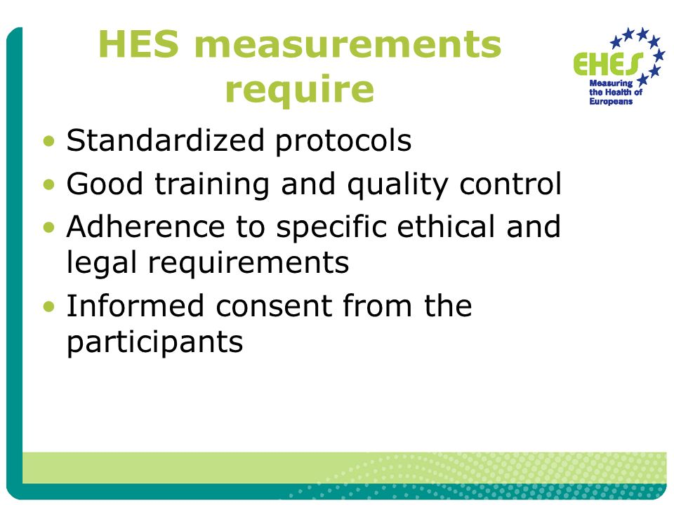 HES measurements require Standardized protocols Good training and quality control Adherence to specific ethical and legal requirements Informed consent from the participants
