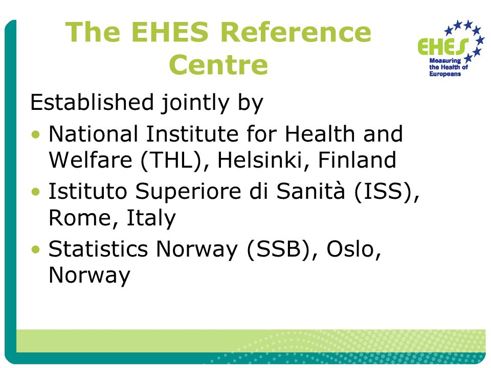 The EHES Reference Centre Established jointly by National Institute for Health and Welfare (THL), Helsinki, Finland Istituto Superiore di Sanità (ISS)