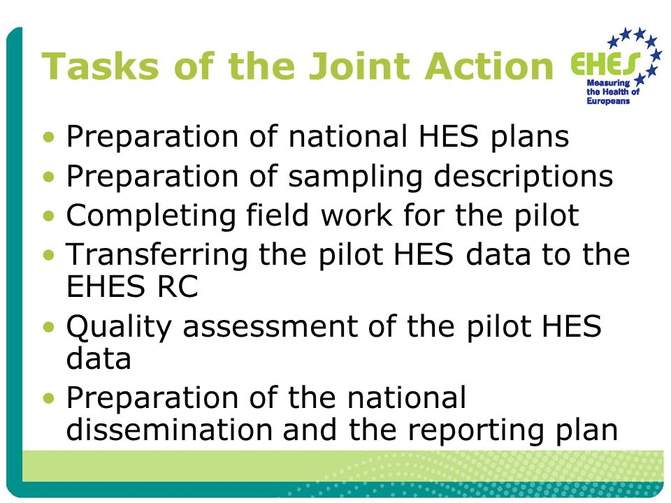 Tasks of the Joint Action Preparation of national HES plans Preparation of sampling descriptions Completing field work for the pilot Transferring the pilot HES data to the EHES RC Quality assessment of the pilot HES data Preparation of the national dissemination and the reporting plan