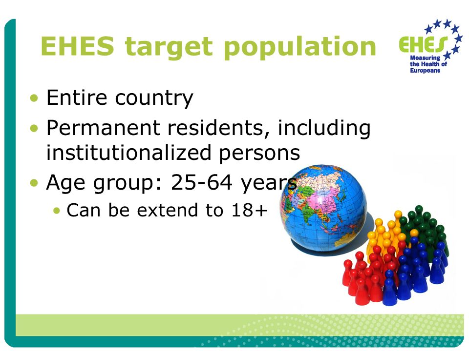 EHES target population Entire country Permanent residents, including institutionalized persons Age group: 25-64 years Can be extend to 18+