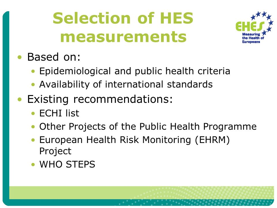 Selection of HES measurements Based on: Epidemiological and public health criteria Availability of international standards Existing recommendations: ECHI list Other Projects of the Public Health Programme European Health Risk Monitoring (EHRM) Project WHO STEPS