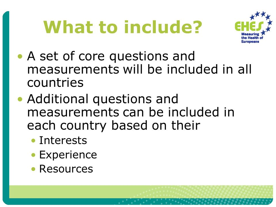 What to include? A set of core questions and measurements will be included in all countries Additional questions and measurements can be included in e