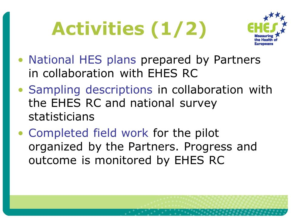 Activities (1/2) National HES plans prepared by Partners in collaboration with EHES RC Sampling descriptions in collaboration with the EHES RC and national survey statisticians Completed field work for the pilot organized by the Partners.