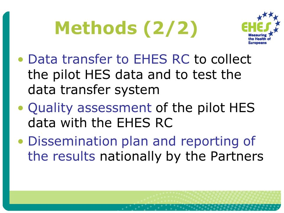 Methods (2/2) Data transfer to EHES RC to collect the pilot HES data and to test the data transfer system Quality assessment of the pilot HES data with the EHES RC Dissemination plan and reporting of the results nationally by the Partners