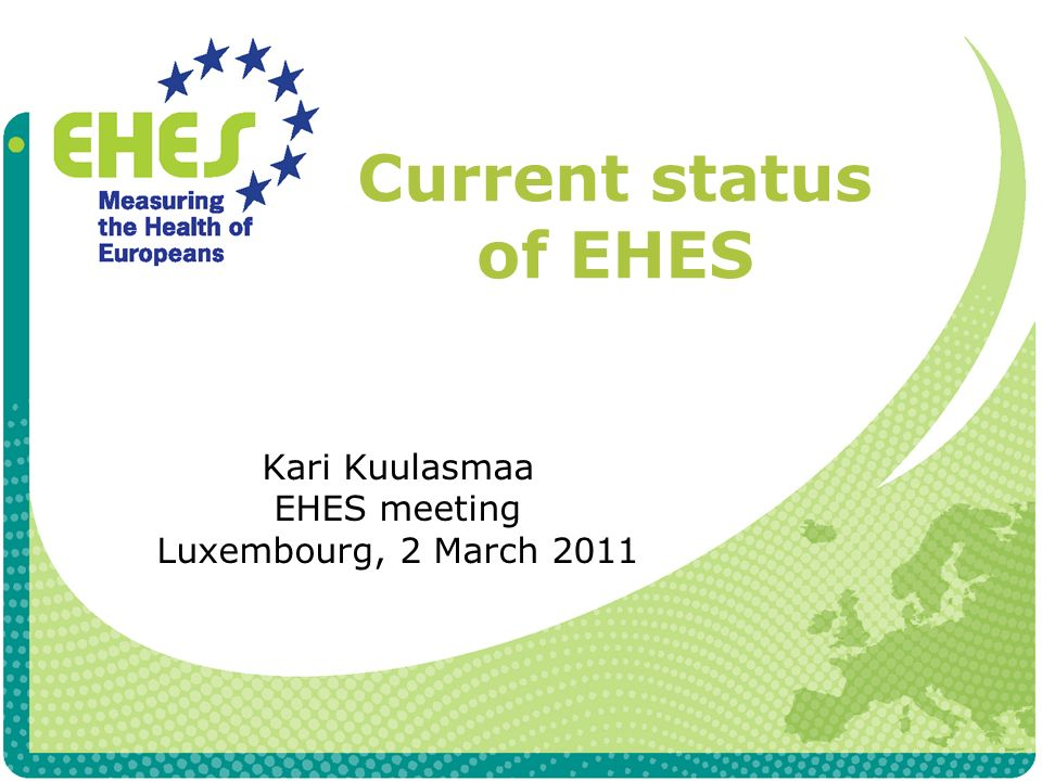 Current status of EHES Kari Kuulasmaa EHES meeting Luxembourg, 2 March 2011