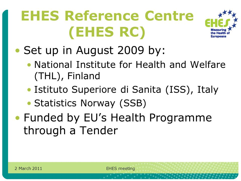 2 March 2011EHES meeting EHES Reference Centre (EHES RC) Set up in August 2009 by: National Institute for Health and Welfare (THL), Finland Istituto Superiore di Sanita (ISS), Italy Statistics Norway (SSB) Funded by EUs Health Programme through a Tender