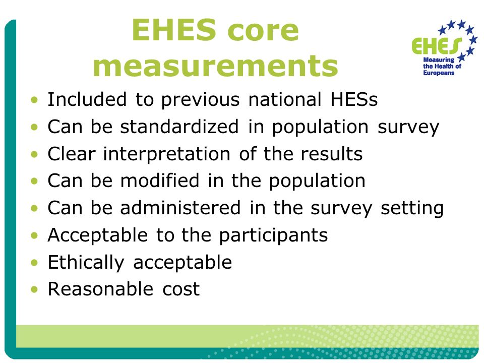EHES core measurements Included to previous national HESs Can be standardized in population survey Clear interpretation of the results Can be modified in the population Can be administered in the survey setting Acceptable to the participants Ethically acceptable Reasonable cost