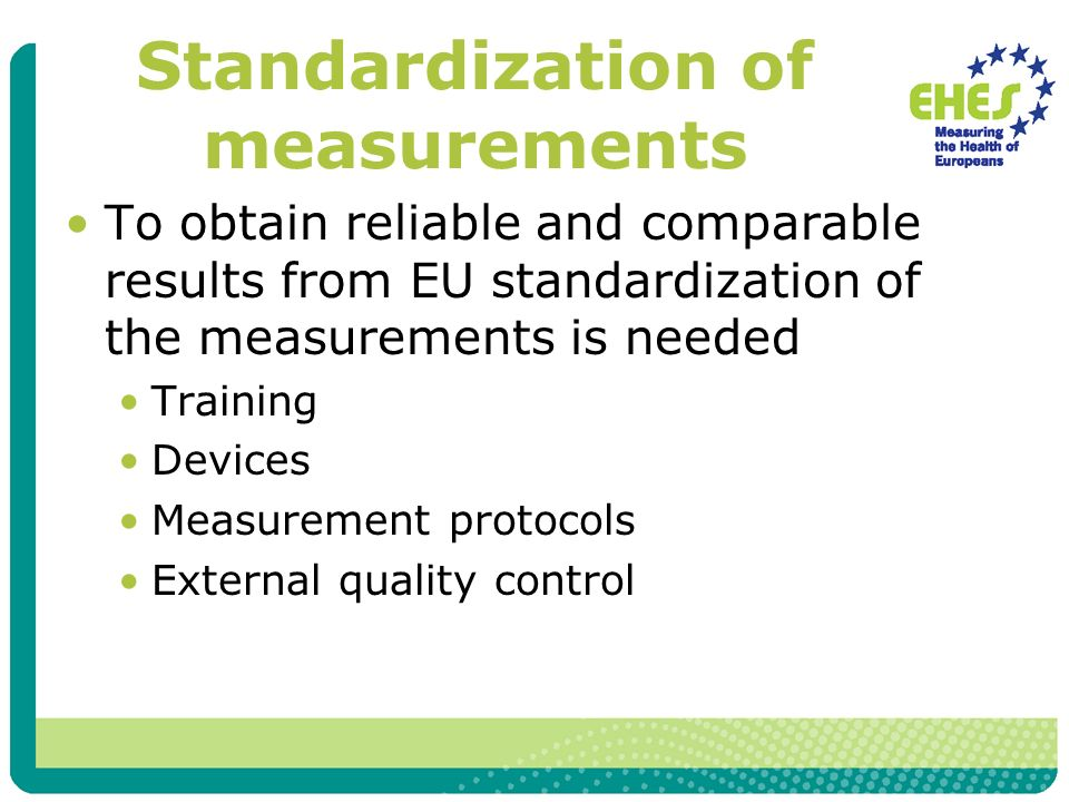 Standardization of measurements To obtain reliable and comparable results from EU standardization of the measurements is needed Training Devices Measurement protocols External quality control