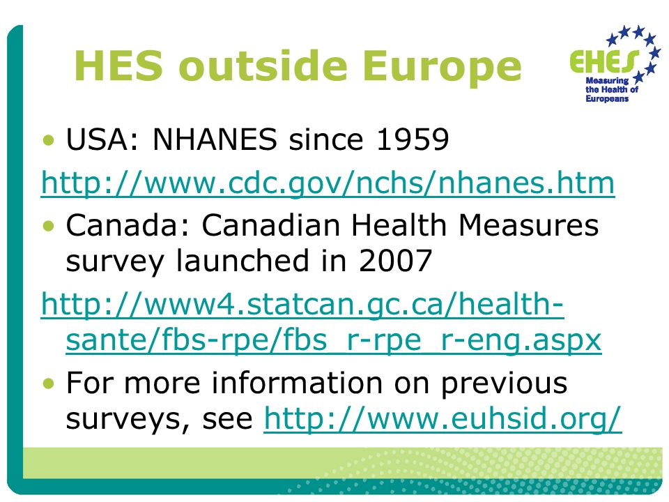 HES outside Europe USA: NHANES since 1959 http://www.cdc.gov/nchs/nhanes.htm Canada: Canadian Health Measures survey launched in 2007 http://www4.stat
