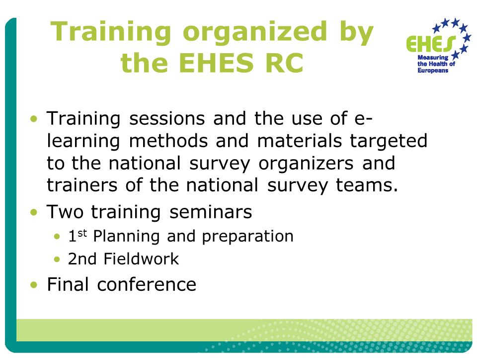 Training organized by the EHES RC Training sessions and the use of e- learning methods and materials targeted to the national survey organizers and trainers of the national survey teams.