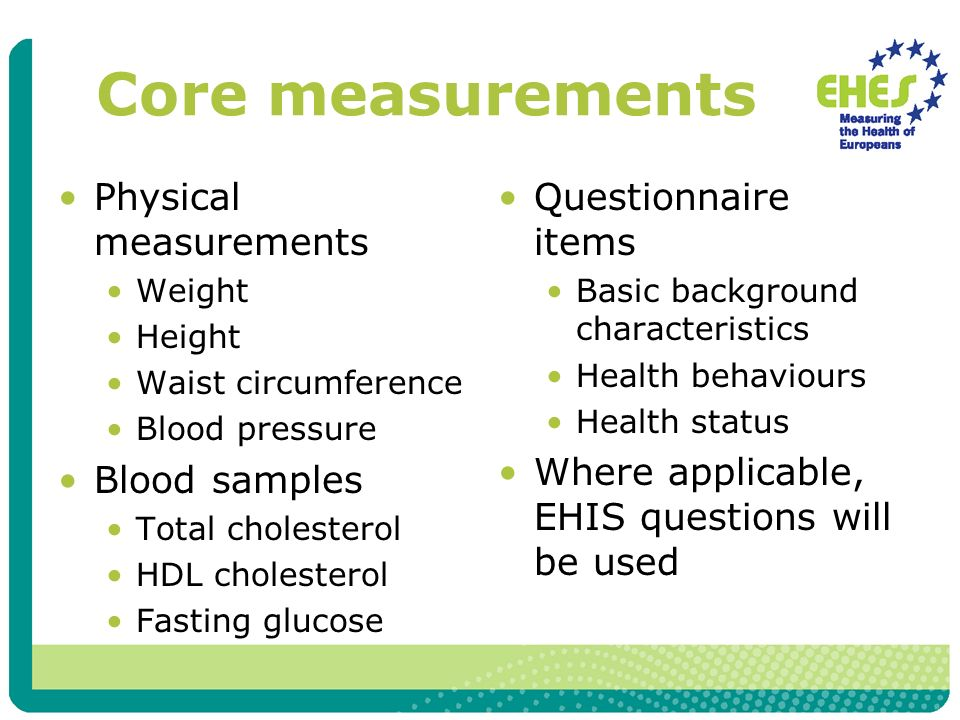 Core measurements Physical measurements Weight Height Waist circumference Blood pressure Blood samples Total cholesterol HDL cholesterol Fasting gluco