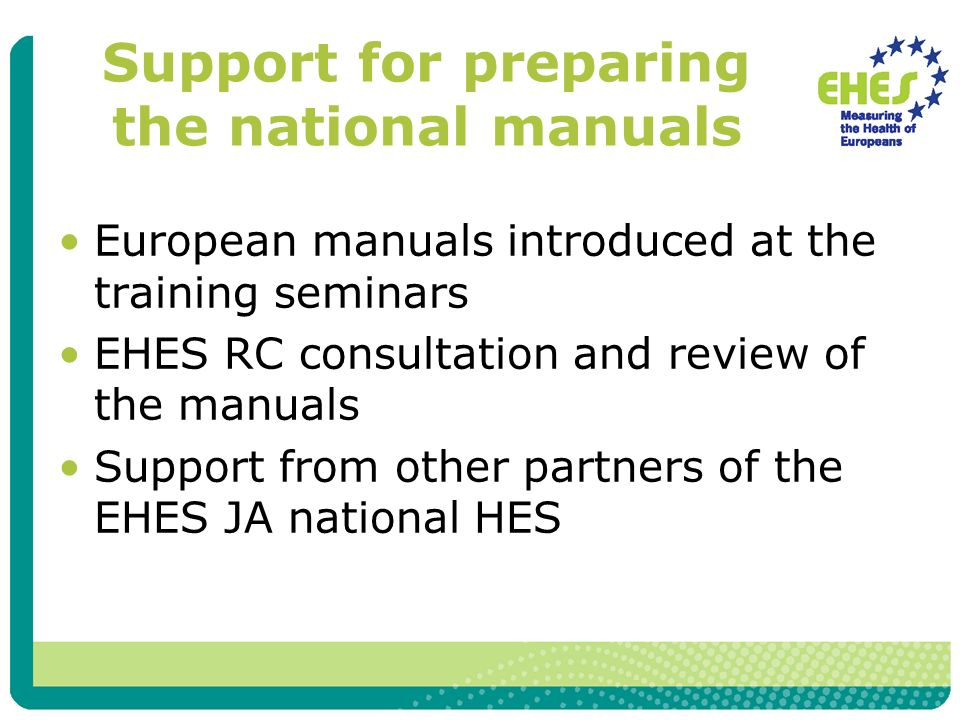 Support for preparing the national manuals European manuals introduced at the training seminars EHES RC consultation and review of the manuals Support from other partners of the EHES JA national HES