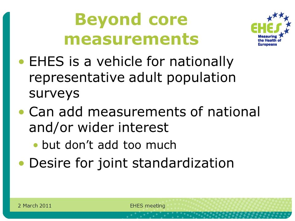 2 March 2011EHES meeting Beyond core measurements EHES is a vehicle for nationally representative adult population surveys Can add measurements of national and/or wider interest but dont add too much Desire for joint standardization