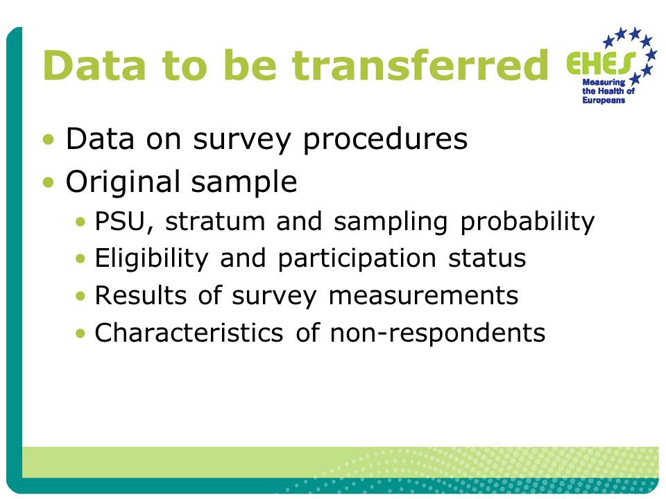 Data to be transferred Data on survey procedures Original sample PSU, stratum and sampling probability Eligibility and participation status Results of survey measurements Characteristics of non-respondents