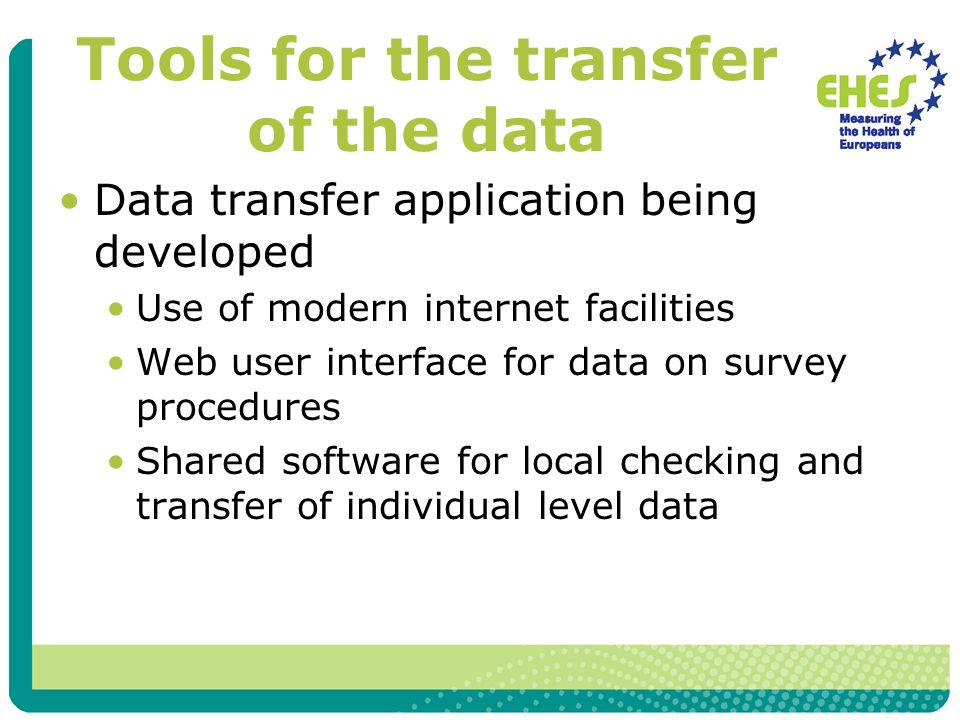 Tools for the transfer of the data Data transfer application being developed Use of modern internet facilities Web user interface for data on survey procedures Shared software for local checking and transfer of individual level data