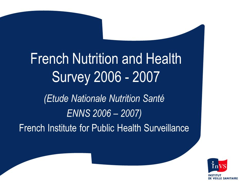 French Nutrition and Health Survey 2006 - 2007 (Etude Nationale Nutrition Santé ENNS 2006 – 2007) French Institute for Public Health Surveillance