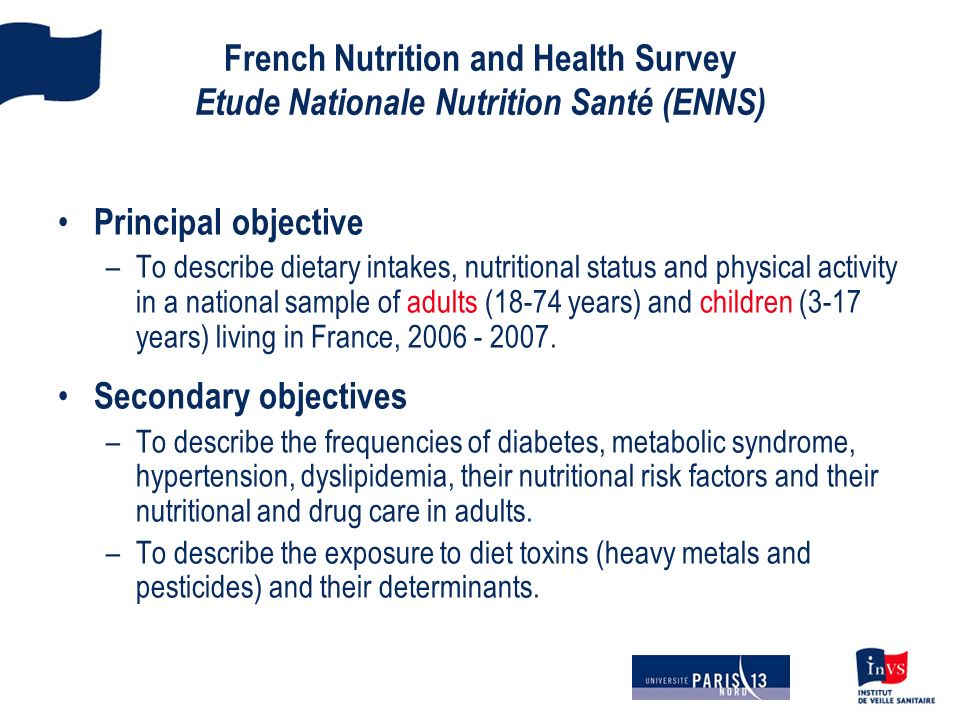 French Nutrition and Health Survey Etude Nationale Nutrition Santé (ENNS) Principal objective –To describe dietary intakes, nutritional status and physical activity in a national sample of adults (18-74 years) and children (3-17 years) living in France, 2006 - 2007.
