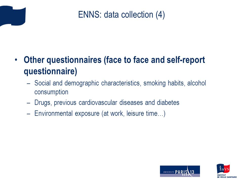 ENNS: data collection (4) Other questionnaires (face to face and self-report questionnaire) –Social and demographic characteristics, smoking habits, alcohol consumption –Drugs, previous cardiovascular diseases and diabetes –Environmental exposure (at work, leisure time…)