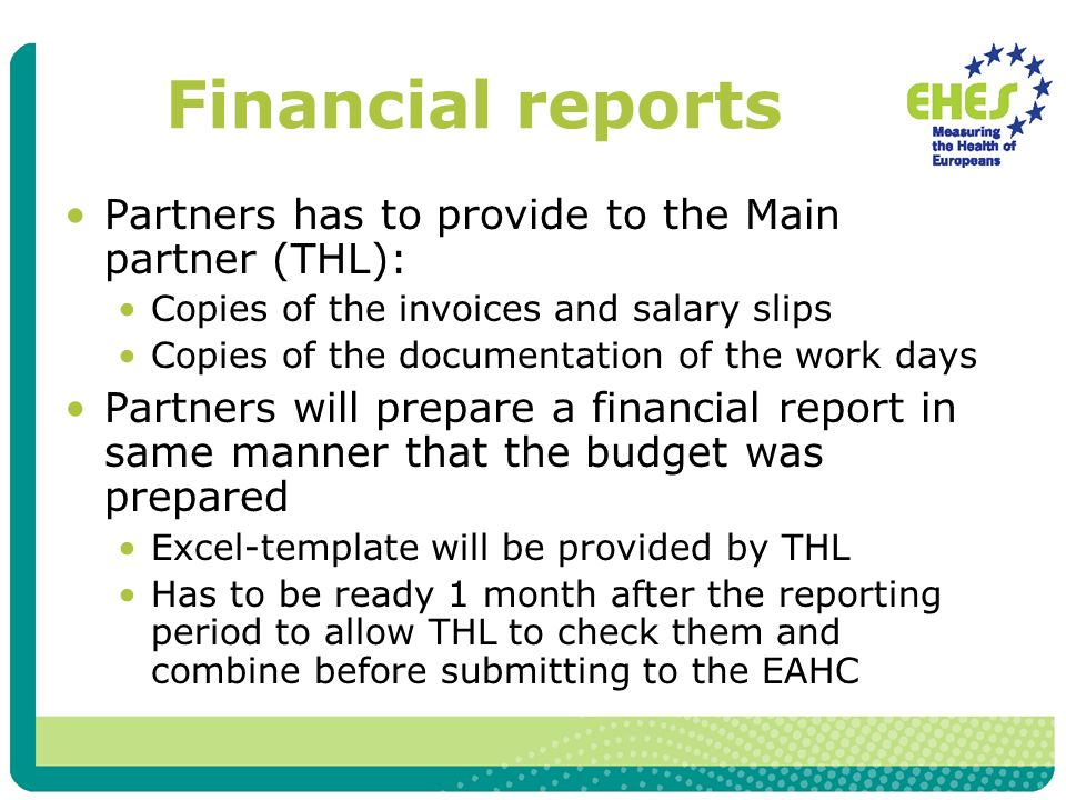 Financial reports Partners has to provide to the Main partner (THL): Copies of the invoices and salary slips Copies of the documentation of the work days Partners will prepare a financial report in same manner that the budget was prepared Excel-template will be provided by THL Has to be ready 1 month after the reporting period to allow THL to check them and combine before submitting to the EAHC