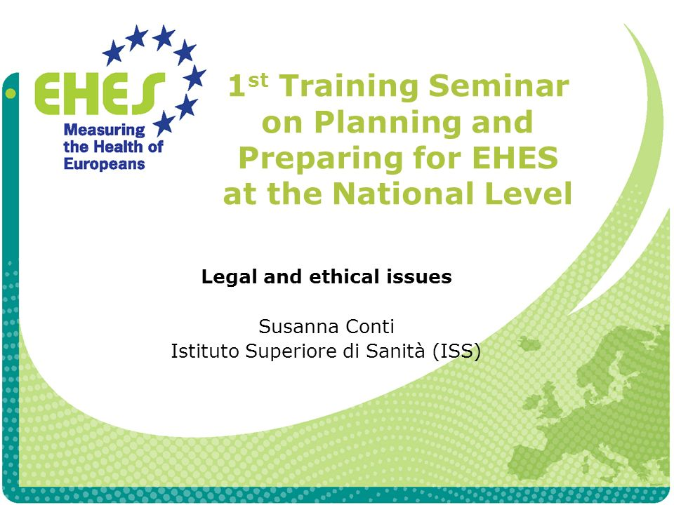 1 st Training Seminar on Planning and Preparing for EHES at the National Level Legal and ethical issues Susanna Conti Istituto Superiore di Sanità (ISS)