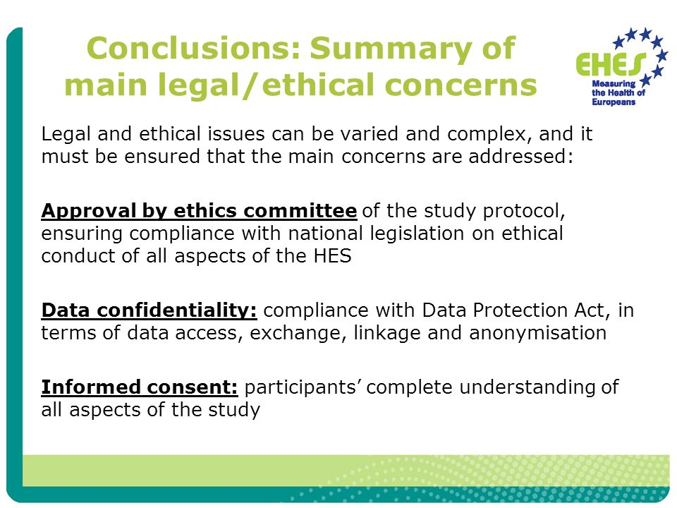 Conclusions: Summary of main legal/ethical concerns Legal and ethical issues can be varied and complex, and it must be ensured that the main concerns are addressed: Approval by ethics committee of the study protocol, ensuring compliance with national legislation on ethical conduct of all aspects of the HES Data confidentiality: compliance with Data Protection Act, in terms of data access, exchange, linkage and anonymisation Informed consent: participants complete understanding of all aspects of the study