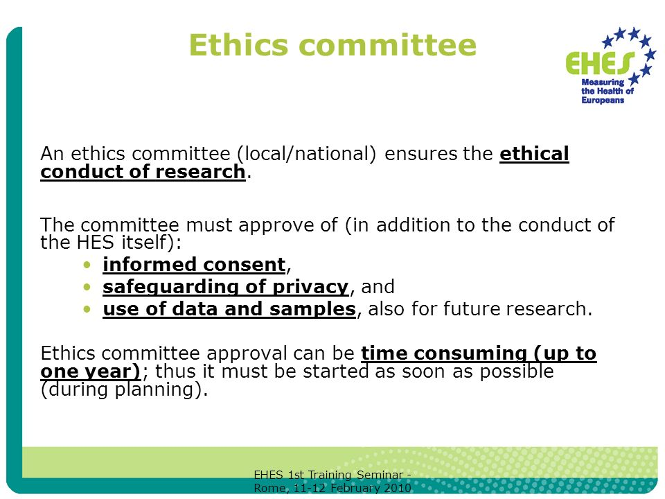 EHES 1st Training Seminar - Rome, February 2010 Ethics committee An ethics committee (local/national) ensures the ethical conduct of research.
