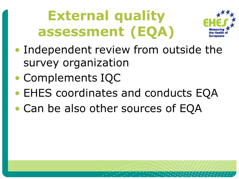 External quality assessment (EQA) Independent review from outside the survey organization Complements IQC EHES coordinates and conducts EQA Can be als