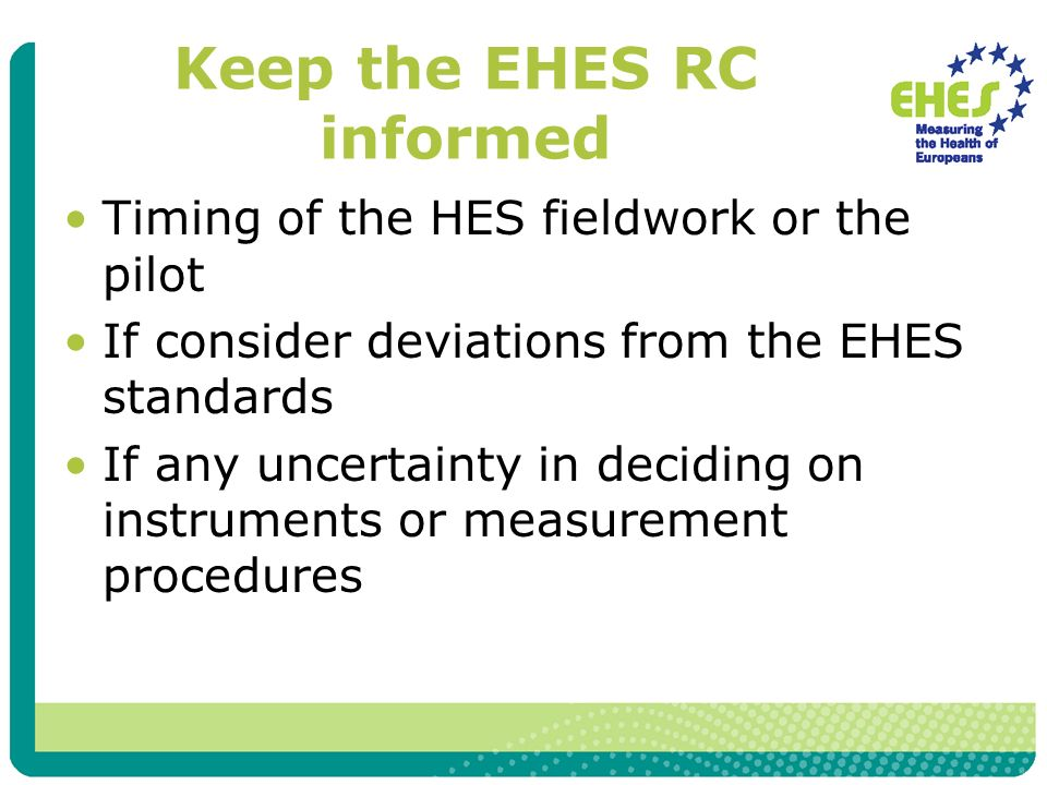 Keep the EHES RC informed Timing of the HES fieldwork or the pilot If consider deviations from the EHES standards If any uncertainty in deciding on instruments or measurement procedures