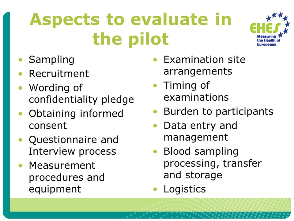 Aspects to evaluate in the pilot Sampling Recruitment Wording of confidentiality pledge Obtaining informed consent Questionnaire and Interview process