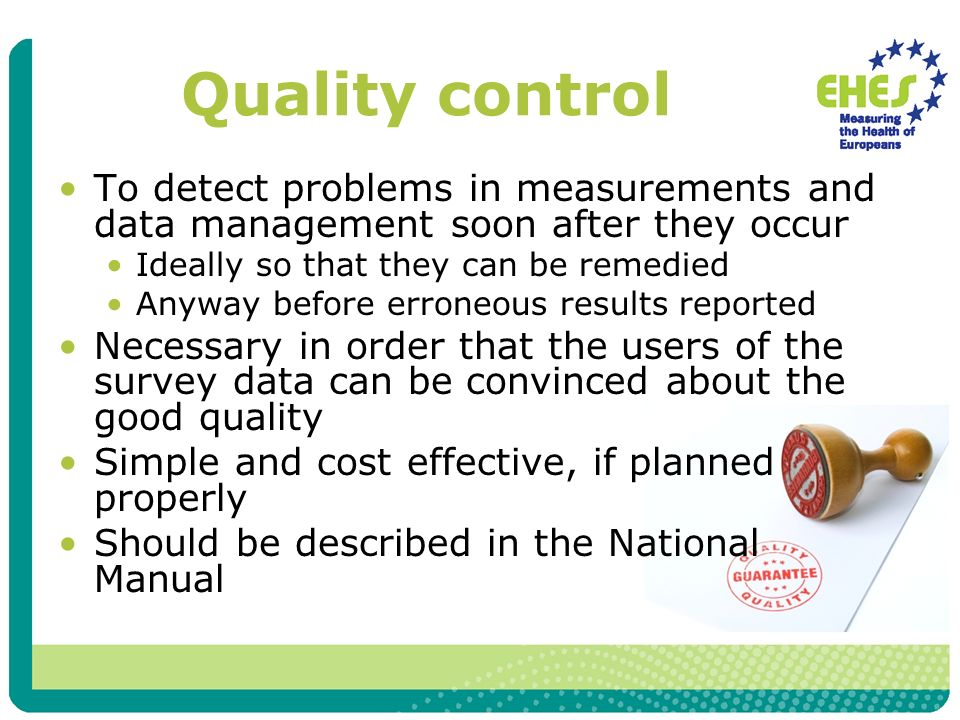 Quality control To detect problems in measurements and data management soon after they occur Ideally so that they can be remedied Anyway before errone