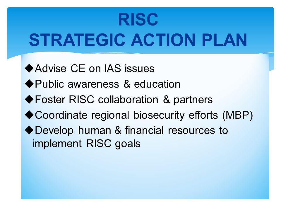 Advise CE on IAS issues Public awareness & education Foster RISC collaboration & partners Coordinate regional biosecurity efforts (MBP) Develop human