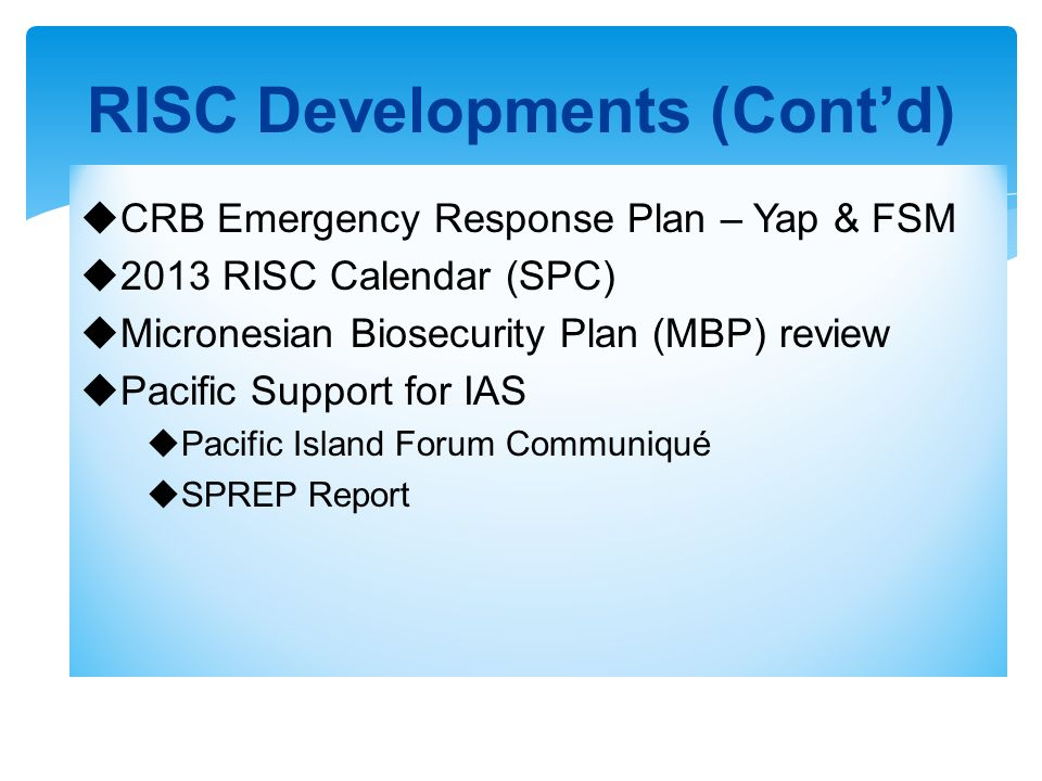 CRB Emergency Response Plan – Yap & FSM 2013 RISC Calendar (SPC) Micronesian Biosecurity Plan (MBP) review Pacific Support for IAS Pacific Island Foru