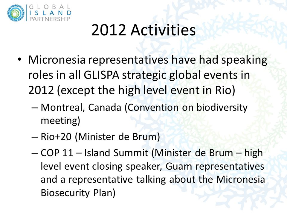 2012 Activities Micronesia representatives have had speaking roles in all GLISPA strategic global events in 2012 (except the high level event in Rio) – Montreal, Canada (Convention on biodiversity meeting) – Rio+20 (Minister de Brum) – COP 11 – Island Summit (Minister de Brum – high level event closing speaker, Guam representatives and a representative talking about the Micronesia Biosecurity Plan)