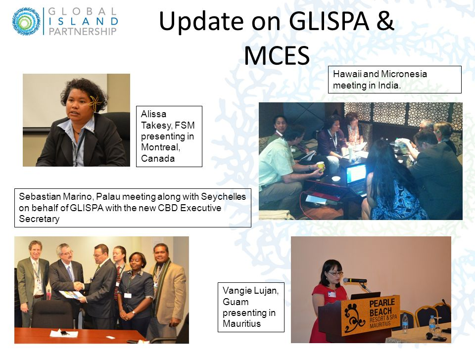 Update on GLISPA & MCES Alissa Takesy, FSM presenting in Montreal, Canada Sebastian Marino, Palau meeting along with Seychelles on behalf of GLISPA with the new CBD Executive Secretary Hawaii and Micronesia meeting in India.