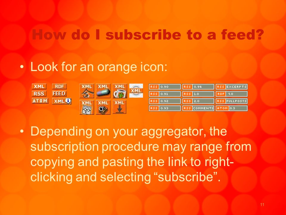 11 How do I subscribe to a feed? Look for an orange icon: Depending on your aggregator, the subscription procedure may range from copying and pasting