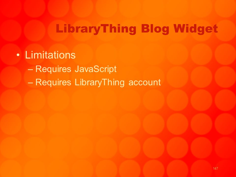 147 LibraryThing Blog Widget Limitations –Requires JavaScript –Requires LibraryThing account