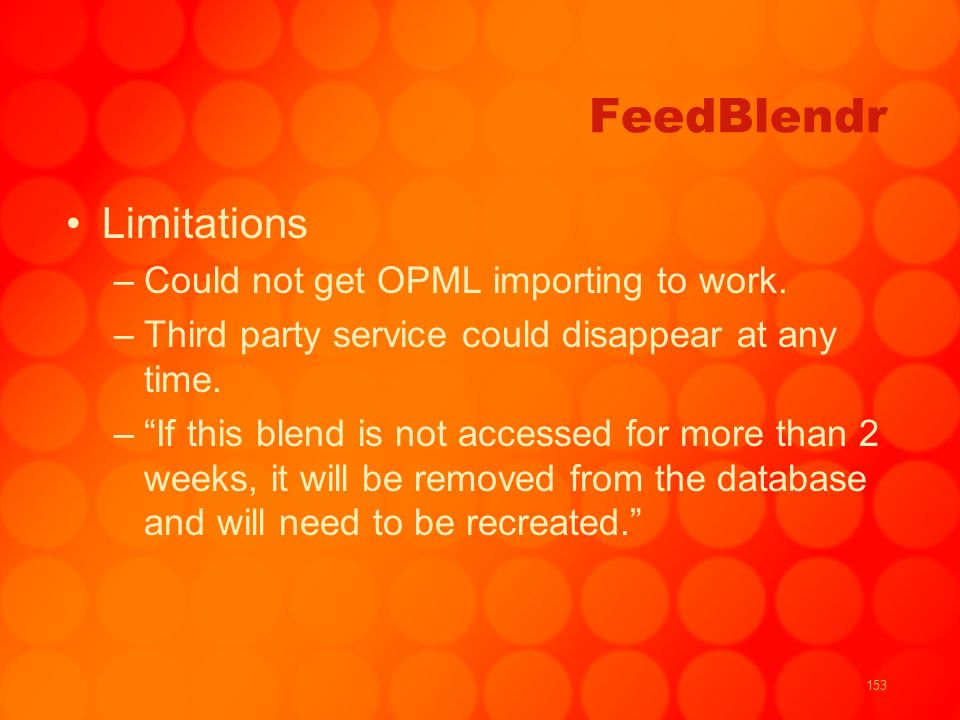 153 FeedBlendr Limitations –Could not get OPML importing to work. –Third party service could disappear at any time. –If this blend is not accessed for