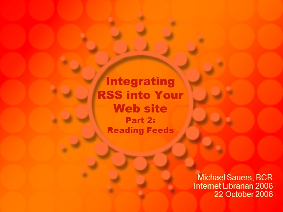 Integrating RSS into Your Web site Part 2: Reading Feeds Michael Sauers, BCR Internet Librarian 2006 22 October 2006