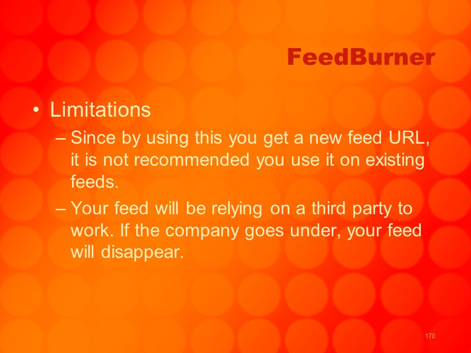 170 FeedBurner Limitations –Since by using this you get a new feed URL, it is not recommended you use it on existing feeds. –Your feed will be relying